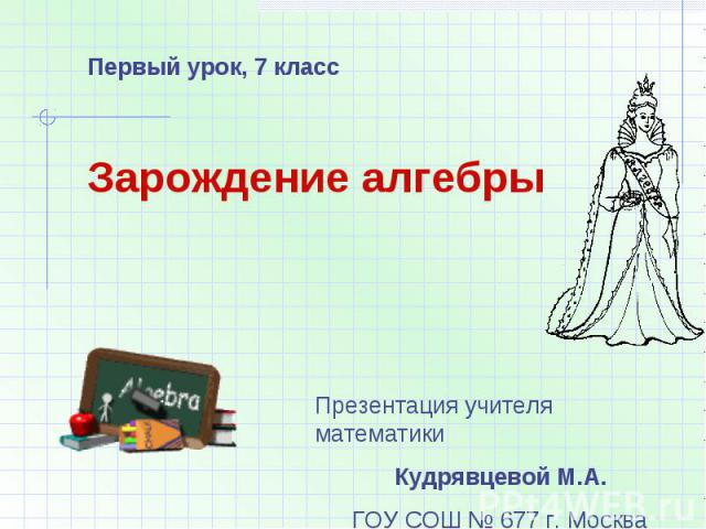 Первый урок, 7 класс Зарождение алгебры Презентация учителя математики Кудрявцевой М.А.ГОУ СОШ № 677 г. Москва