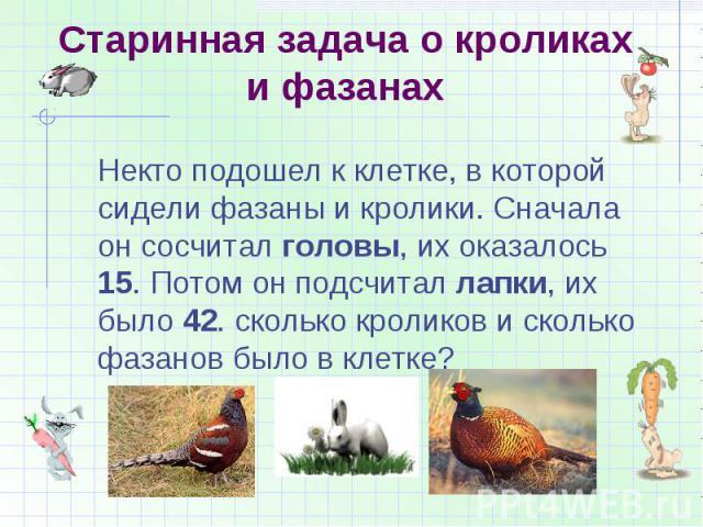 Старинная задача о кроликах и фазанах Некто подошел к клетке, в которой сидели фазаны и кролики. Сначала он сосчитал головы, их оказалось 15. Потом он подсчитал лапки, их было 42. сколько кроликов и сколько фазанов было в клетке?
