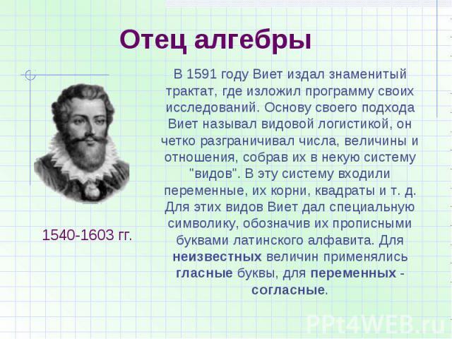 Отец алгебрыВ 1591 году Виет издал знаменитый трактат, где изложил программу своих исследований. Основу своего подхода Виет называл видовой логистикой, он четко разграничивал числа, величины и отношения, собрав их в некую систему