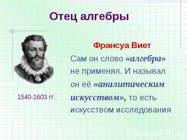 Отец алгебрыФрансуа ВиетСам он слово «алгебра»не применял. И называлон её «аналитическим искусством», то естьискусством исследования