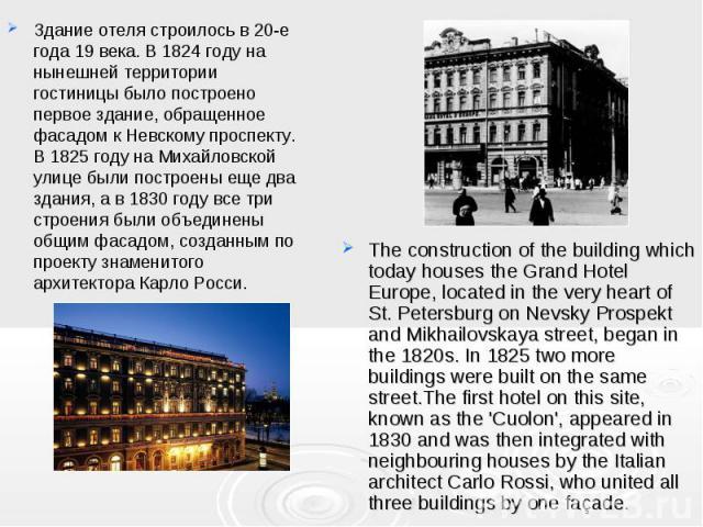 Здание отеля строилось в 20-е года 19 века. В 1824 году на нынешней территории гостиницы было построено первое здание, обращенное фасадом к Невскому проспекту. В 1825 году на Михайловской улице были построены еще два здания, а в 1830 году все три ст…