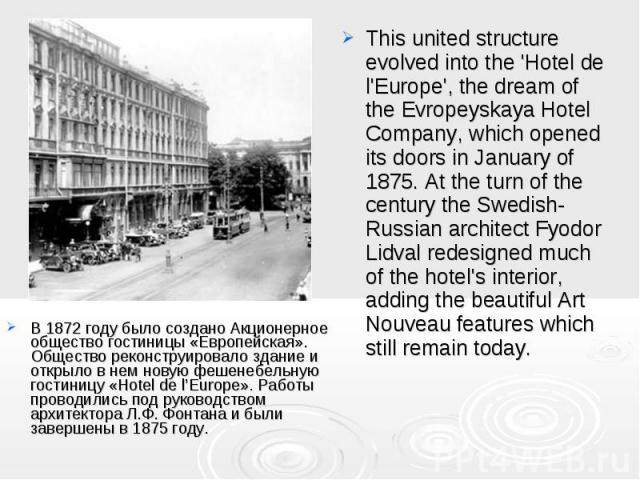В 1872 году было создано Акционерное общество гостиницы «Европейская». Общество реконструировало здание и открыло в нем новую фешенебельную гостиницу «Hotel de l'Europe». Работы проводились под руководством архитектора Л.Ф. Фонтана и были завершены …