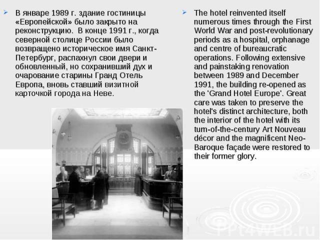 В январе 1989 г. здание гостиницы «Европейской» было закрыто на реконструкцию. В конце 1991 г., когда северной столице России было возвращено историческое имя Санкт-Петербург, распахнул свои двери и обновленный, но сохранивший дух и очарование стар…