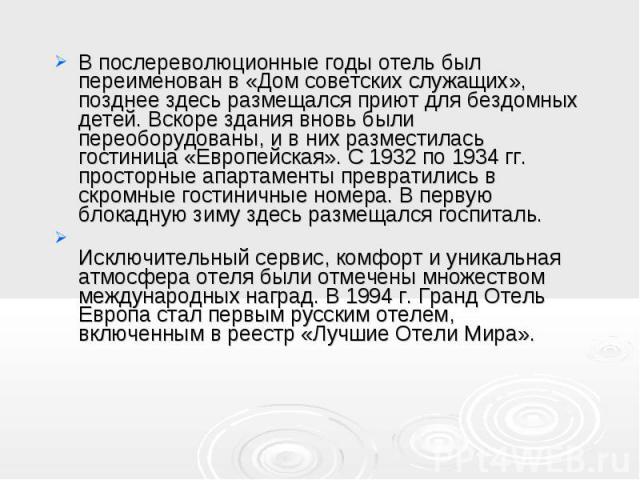В послереволюционные годы отель был переименован в «Дом советских служащих», позднее здесь размещался приют для бездомных детей. Вскоре здания вновь были переоборудованы, и в них разместилась гостиница «Европейская». C 1932 по 1934 гг. просторные ап…