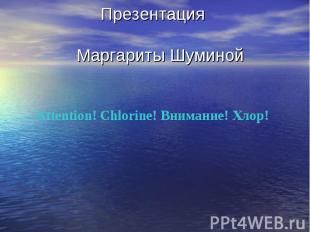 Презентация Маргариты Шуминой Attention! Chlorine! Внимание! Хлор!