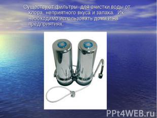 Существуют фильтры для очистки воды от хлора, неприятного вкуса и запаха. Их нео