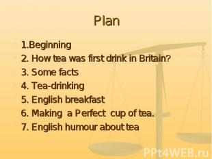 Plan 1.Beginning2. How tea was first drink in Britain?3. Some facts4. Tea-drinki
