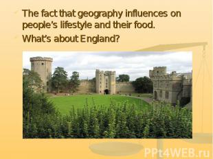 The fact that geography influences on people's lifestyle and their food. What's