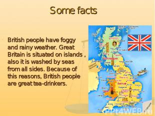 Some facts British people have foggy and rainy weather. Great Britain is situate