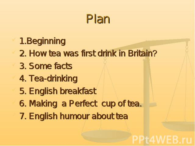Plan 1.Beginning2. How tea was first drink in Britain?3. Some facts4. Tea-drinking5. English breakfast6. Making a Perfect cup of tea.7. English humour about tea