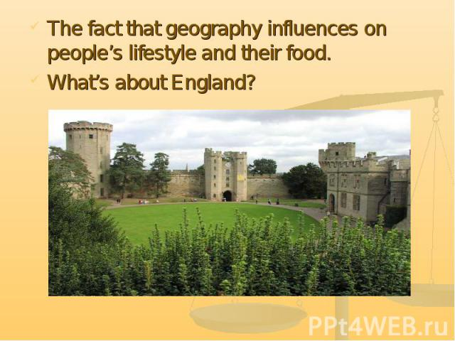 The fact that geography influences on people's lifestyle and their food. What's about England?