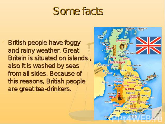 Some facts British people have foggy and rainy weather. Great Britain is situated on islands , also it is washed by seas from all sides. Because of this reasons, British people are great tea-drinkers.