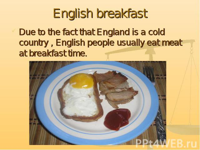 English breakfastDue to the fact that England is a cold country , English people usually eat meat at breakfast time.