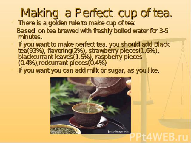Making a Perfect cup of tea.There is a golden rule to make cup of tea: Based on tea brewed with freshly boiled water for 3-5 minutes.If you want to make perfect tea, you should add Black tea(93%), flavoring(2%), strawberry pieces(1.6%), blackcurrant…