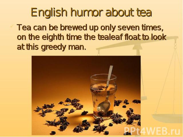 English humor about tea Tea can be brewed up only seven times, on the eighth time the tealeaf float to look at this greedy man.