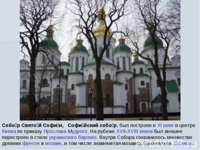 Собор Святой Софии, Софийский собор, был построен в XI веке в центре Киева по приказу Ярослава Мудрого. На рубеже XVII-XVIII веков был внешне перестроен в стиле украинского барокко. Внутри Собора сохранилось множество древних фресок и мозаик, в том …