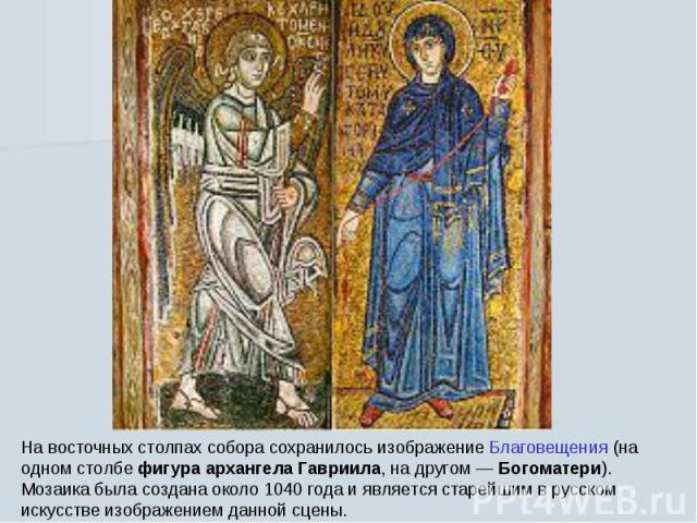 На восточных столпах собора сохранилось изображение Благовещения (на одном столбе фигура архангела Гавриила, на другом— Богоматери). Мозаика была создана около 1040 года и является старейшим в русском искусстве изображением данной сцены.