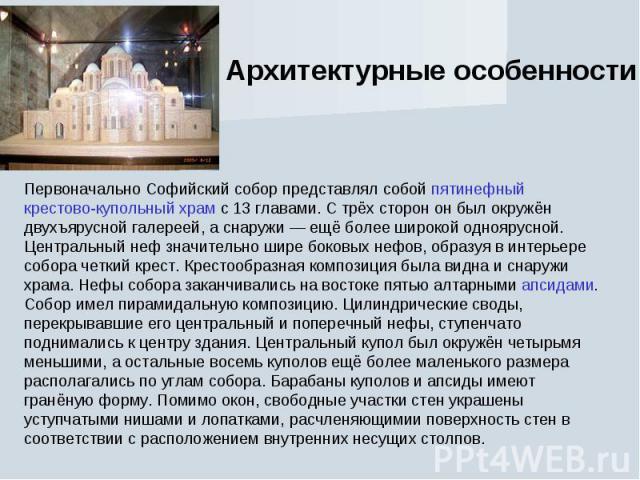 Архитектурные особенностиПервоначально Софийский собор представлял собой пятинефный крестово-купольный храм с 13 главами. С трёх сторон он был окружён двухъярусной галереей, а снаружи— ещё более широкой одноярусной. Центральный неф значительно шире…