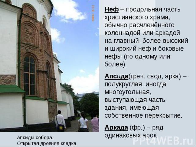 Неф – продольная часть христианского храма, обычно расчленённого колоннадой или аркадой на главный, более высокий и широкий неф и боковые нефы (по одному или более).Апсида(греч. свод, арка) – полукруглая, иногда многоугольная, выступающая часть здан…