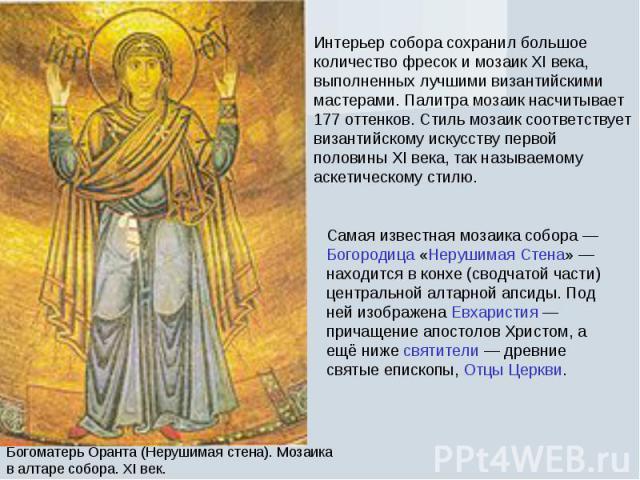 Интерьер собора сохранил большое количество фресок и мозаик XI века, выполненных лучшими византийскими мастерами. Палитра мозаик насчитывает 177 оттенков. Стиль мозаик соответствует византийскому искусству первой половины XI века, так называемому ас…