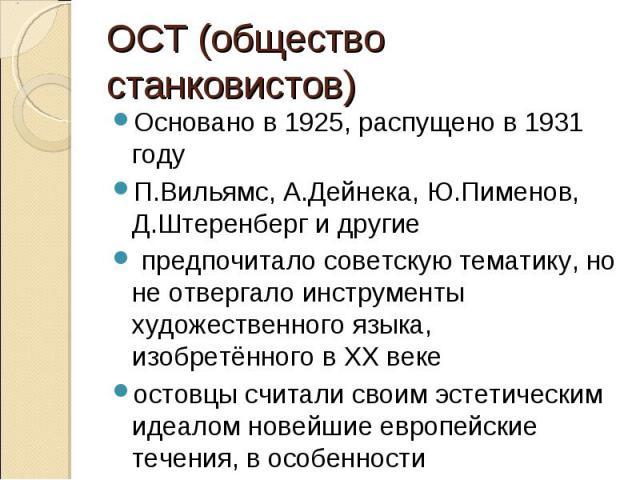 ОСТ (общество станковистов)Основано в 1925, распущено в 1931 годуП.Вильямс, А.Дейнека, Ю.Пименов, Д.Штеренберг и другие предпочитало советскую тематику, но не отвергало инструменты художественного языка, изобретённого в ХХ векеостовцы считали своим …
