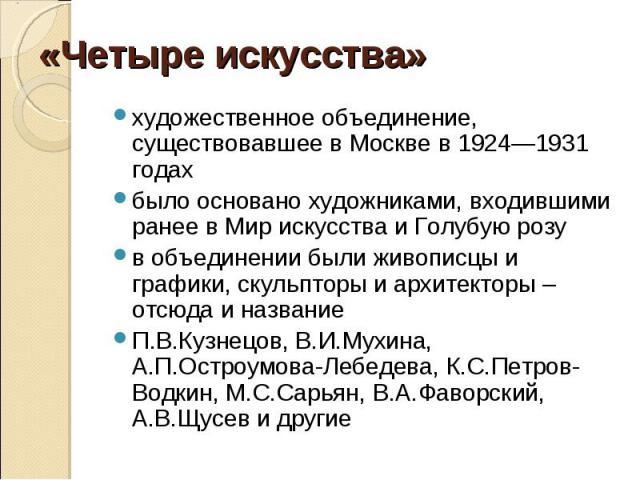 «Четыре искусства»художественное объединение, существовавшее в Москве в 1924—1931 годахбыло основано художниками, входившими ранее в Мир искусства и Голубую розув объединении были живописцы и графики, скульпторы и архитекторы – отсюда и названиеП.В.…
