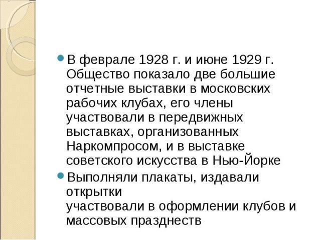 В феврале 1928 г. и июне 1929 г. Общество показало две большие отчетные выставки в московских рабочих клубах, его члены участвовали в передвижных выставках, организованных Наркомпросом, и в выставке советского искусства в Нью-ЙоркеВыполняли плакаты,…