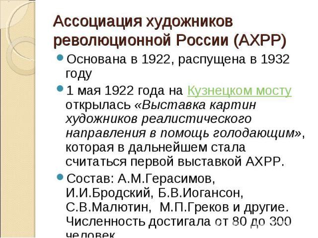 Ассоциация художников революционной России (АХРР)Основана в 1922, распущена в 1932 году1 мая 1922года на Кузнецком мосту открылась «Выставка картин художников реалистического направления в помощь голодающим», которая в дальнейшем стала считаться пе…