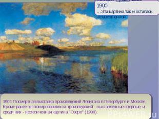 «Озеро. Русь», 1899—1900…Эта картина так и осталась незавершенной.1901 Посмертна