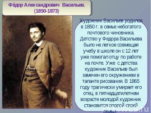 Фёдор Александрович Васильев.(1850-1873)Художник Васильев родился в 1850 г. в се
