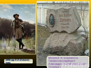 1898году И.И.Шишкин умер.Могила И. И. Шишкина на Тихвинском кладбище в Александр