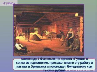 «Гумно»Александр 1 благосклонно принял «Гумно» в качестве подношения, приказал в