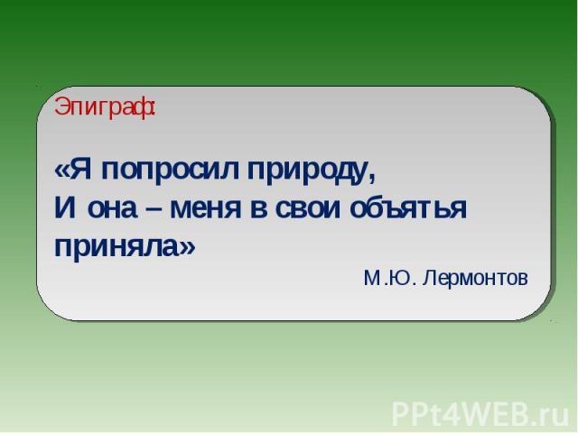 Эпиграф:«Я попросил природу,И она – меня в свои объятья приняла» М.Ю. Лермонтов