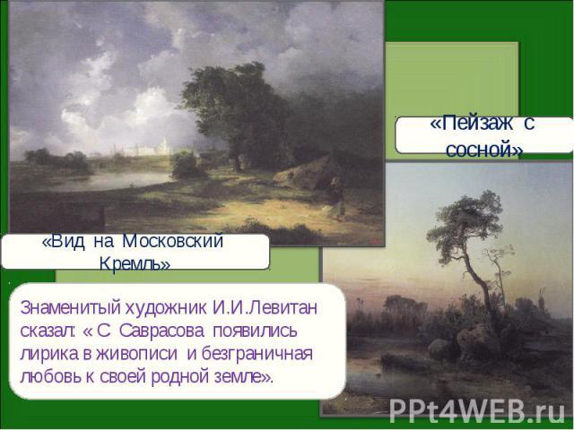 «Пейзаж с сосной»«Вид на Московский Кремль»Знаменитый художник И.И.Левитан сказал: « С Саврасова появились лирика в живописи и безграничная любовь к своей родной земле».