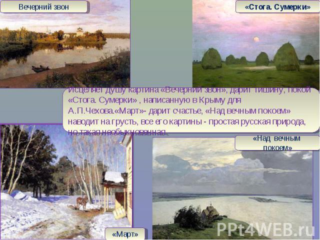 Исцеляет душу картина «Вечерний звон», дарит тишину, покой «Стога. Сумерки» , написанную в Крыму для А.П.Чехова.«Март»- дарит счастье, «Над вечным покоем» наводит на грусть, все его картины - простая русская природа, но такая необыкновенная.