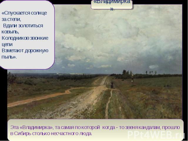 «Владимирка»«Спускается солнце за степи, Вдали золотиться ковыль, Колодников звонкие цепи Взметают дорожную пыль». Эта «Владимирка», та самая по которой когда - то звеня кандалам, прошло в Сибирь столько несчастного люда.