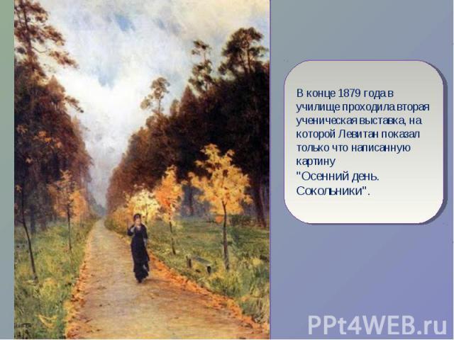 В конце 1879 года в училище проходила вторая ученическая выставка, на которой Левитан показал только что написанную картину