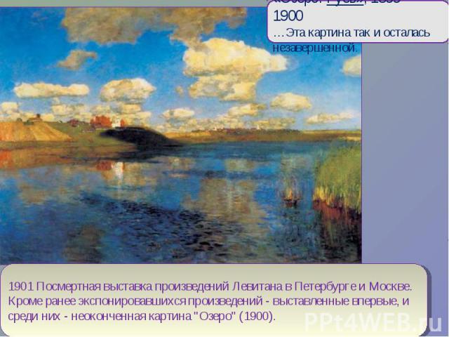 «Озеро. Русь», 1899—1900…Эта картина так и осталась незавершенной.1901 Посмертная выставка произведений Левитана в Петербурге и Москве. Кроме ранее экспонировавшихся произведений - выставленные впервые, и среди них - неоконченная картина