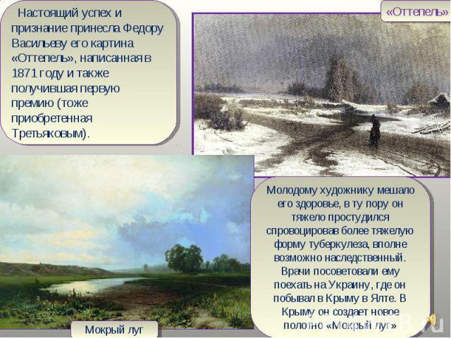 Настоящий успех и признание принесла Федору Васильеву его картина «Оттепель», написанная в 1871 году и также получившая первую премию (тоже приобретенная Третьяковым).Молодому художнику мешало его здоровье, в ту пору он тяжело простудился спровоциро…