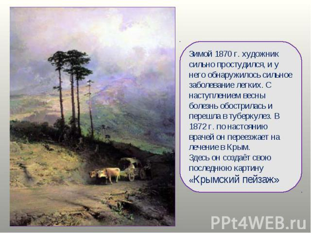 Зимой 1870 г. художник сильно простудился, и у него обнаружилось сильное заболевание легких. С наступлением весны болезнь обострилась и перешла в туберкулез. В 1872 г. по настоянию врачей он переезжает на лечение в Крым.Здесь он создаёт свою последн…
