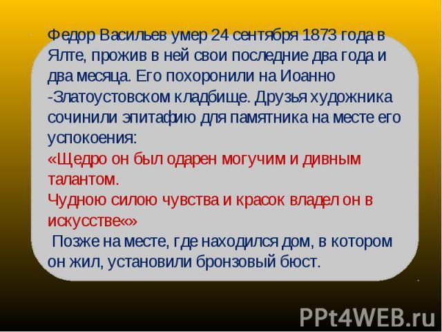 Федор Васильев умер 24 сентября 1873 года в Ялте, прожив в ней свои последние два года и два месяца. Его похоронили на Иоанно -Златоустовском кладбище. Друзья художника сочинили эпитафию для памятника на месте его успокоения: «Щедро он был одарен мо…