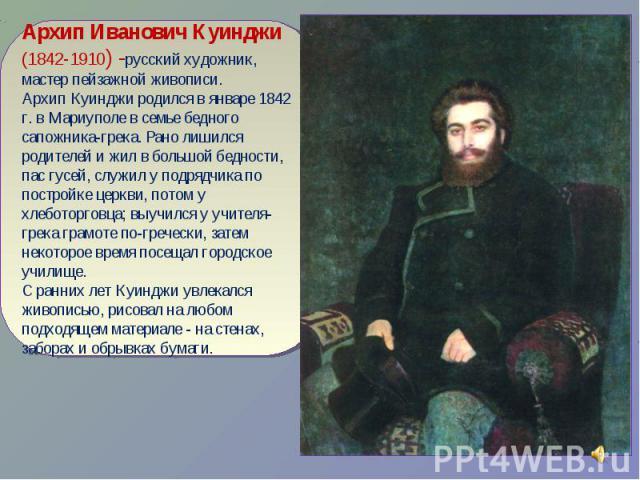 Архип Иванович Куинджи (1842-1910) -русский художник, мастер пейзажной живописи.Архип Куинджи родился в январе 1842 г. в Мариуполе в семье бедного сапожника-грека. Рано лишился родителей и жил в большой бедности, пас гусей, служил у подрядчика по по…