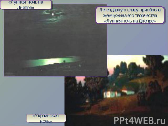 «Лунная ночь на Днепре»Легендарную славу приобрела жемчужина его творчества «Лунная ночь на Днепре»«Украинская ночь»