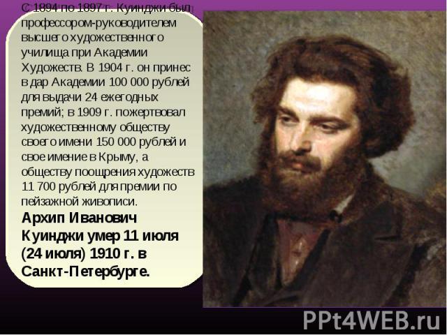 С 1894 по 1897 г. Куинджи был профессором-руководителем высшего художественного училища при Академии Художеств. В 1904 г. он принес в дар Академии 100 000 рублей для выдачи 24 ежегодных премий; в 1909 г. пожертвовал художественному обществу своего и…