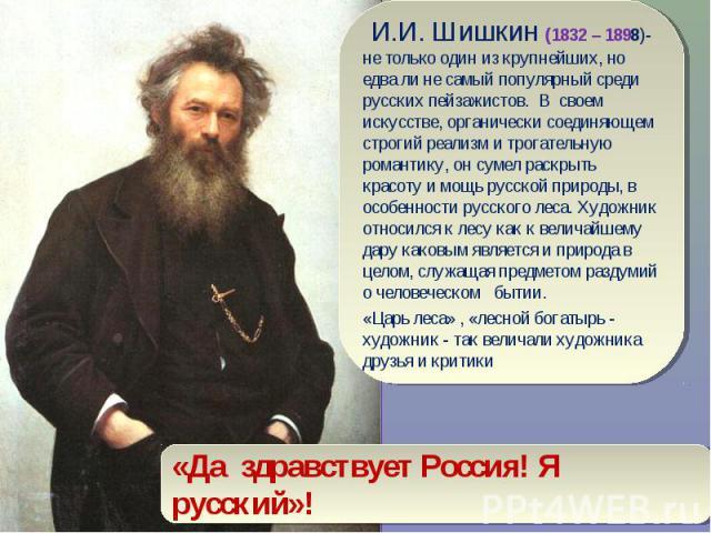 И.И. Шишкин (1832 – 1898)- не только один из крупнейших, но едва ли не самый популярный среди русских пейзажистов. В своем искусстве, органически соединяющем строгий реализм и трогательную романтику, он сумел раскрыть красоту и мощь русской природы,…
