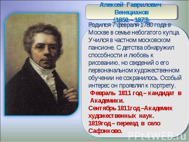 Алексей Гаврилович Венецианов(1850 – 1873)Родился 7 февраля 1780 года в Москве в семье небогатого купца. Учился в частном московском пансионе. С детства обнаружил способности и любовь к рисованию, но сведений о его первоначальном художественном обуч…