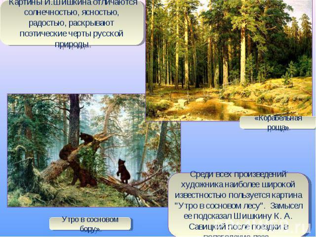 Картины И.Шишкина отличаются солнечностью, ясностью, радостью, раскрывают поэтические черты русской природыСреди всех произведений художника наиболее широкой известностью пользуется картина