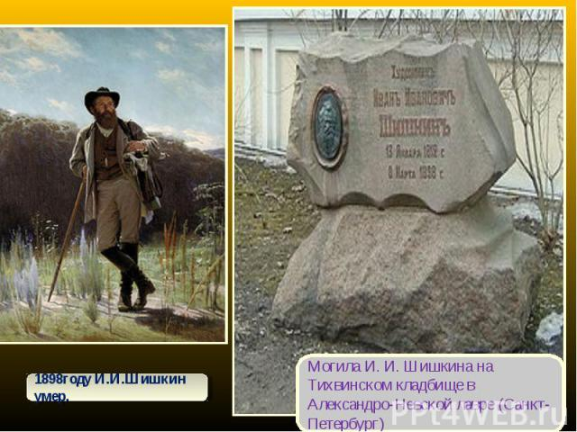 1898году И.И.Шишкин умер.Могила И. И. Шишкина на Тихвинском кладбище в Александро-Невской лавре (Санкт-Петербург)
