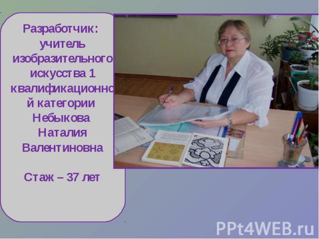 Разработчик: учитель изобразительного искусства 1 квалификационной категории Небыкова Наталия ВалентиновнаСтаж – 37 лет