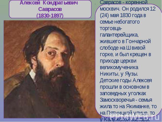 Алексей Кондратьевич Саврасов(1830-1897)Саврасов - коренной москвич. Он родился 12 (24) мая 1830 года в семье небогатого торговца-галантерейщика, жившего в Гончарной слободе на Швивой горке, и был крещен в приходе церкви великомученика Никиты, у Яуз…